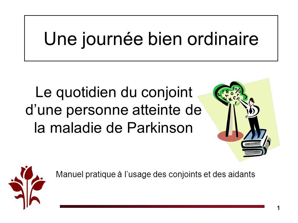 1 Une journée bien ordinaire Le quotidien du conjoint dune personne atteinte de la maladie de Parkinson Manuel pratique à lusage des conjoints et des