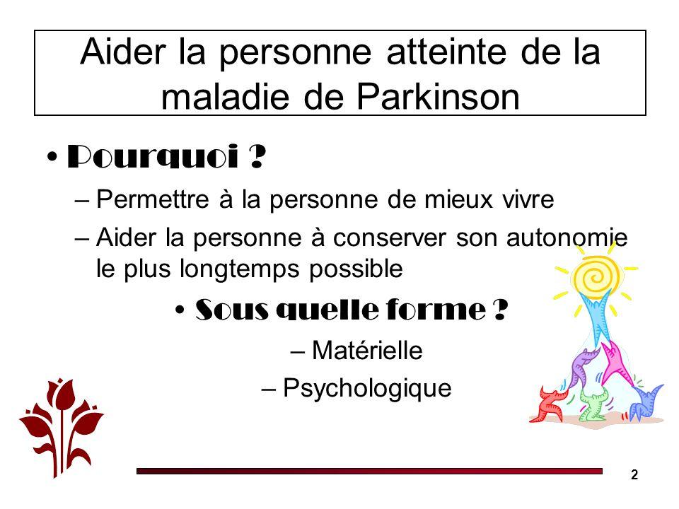 2 Aider la personne atteinte de la maladie de Parkinson Pourquoi ? –Permettre à la personne de mieux vivre –Aider la personne à conserver son autonomi