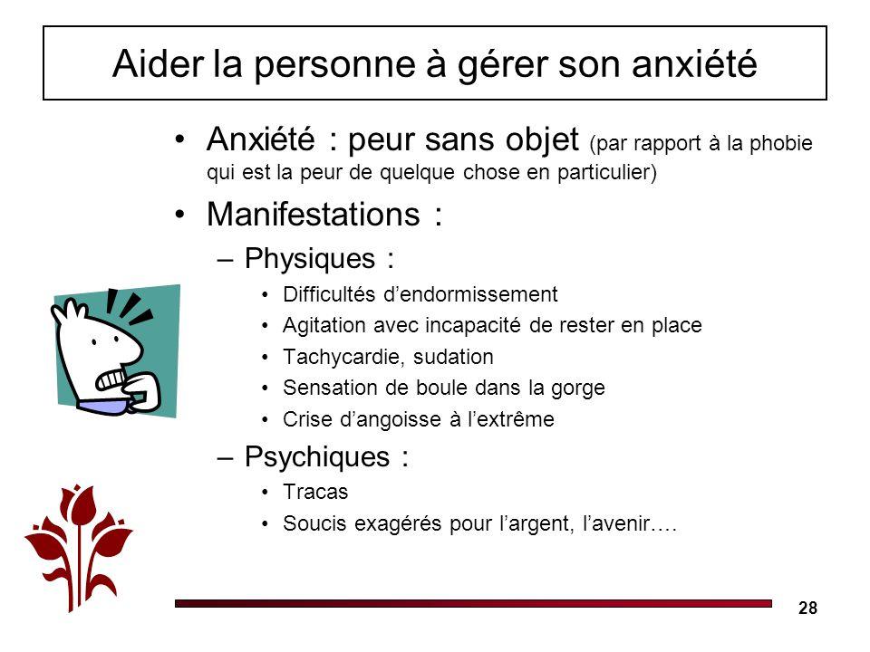 28 Aider la personne à gérer son anxiété Anxiété : peur sans objet (par rapport à la phobie qui est la peur de quelque chose en particulier) Manifesta