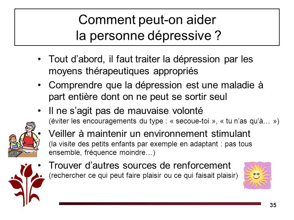 35 Comment peut-on aider la personne dépressive ? Tout dabord, il faut traiter la dépression par les moyens thérapeutiques appropriés Comprendre que l