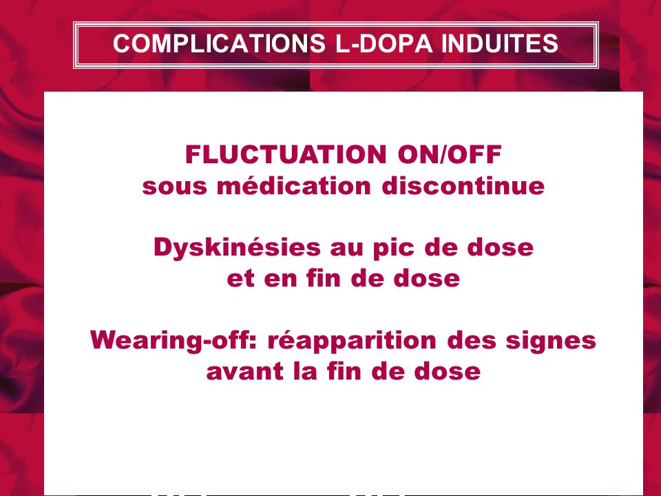 COMPLICATIONS L-DOPA INDUITES OFF OFF OFF ON OFF OFF OFF ON OFF OFF OFF ON OFF FLUCTUATION ON/OFF sous médication discontinue Dyskinésies au pic de do