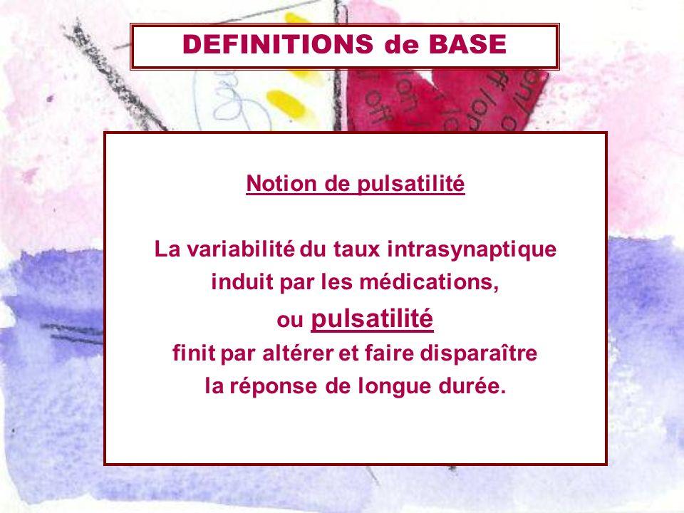 Notion de pulsatilité La variabilité du taux intrasynaptique induit par les médications, ou pulsatilité finit par altérer et faire disparaître la répo