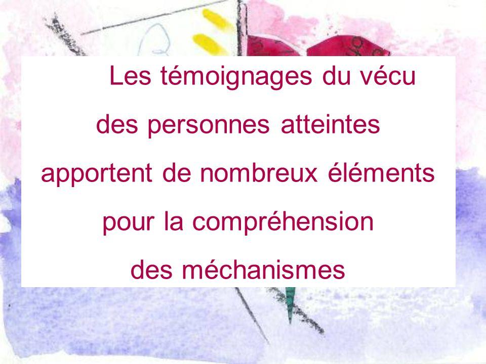 Les témoignages du vécu des personnes atteintes apportent de nombreux éléments pour la compréhension des méchanismes