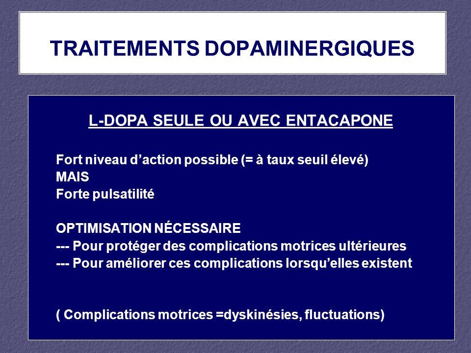 L-DOPA SEULE OU AVEC ENTACAPONE Fort niveau daction possible (= à taux seuil élevé) MAIS Forte pulsatilité OPTIMISATION NÉCESSAIRE --- Pour protéger d