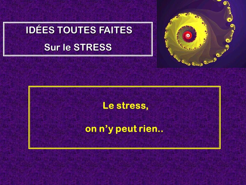 Le stress, on ny peut rien.. IDÉES TOUTES FAITES Sur le STRESS