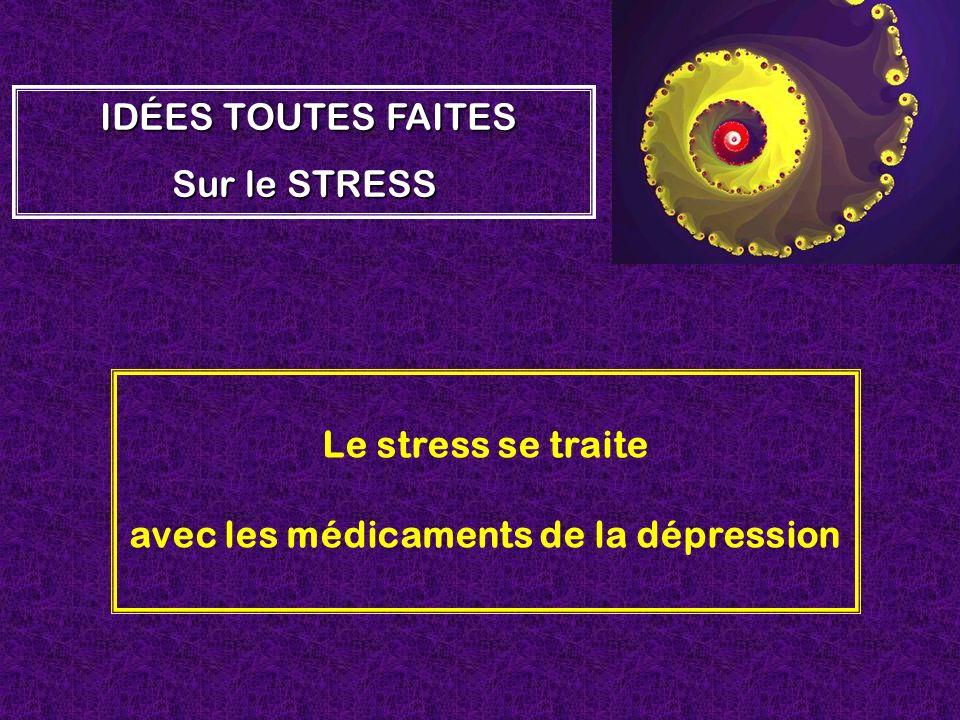 Le stress se traite avec les médicaments de la dépression IDÉES TOUTES FAITES Sur le STRESS