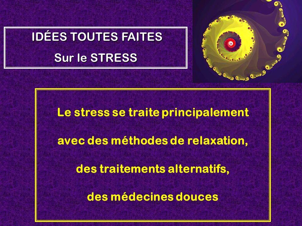 Le stress se traite principalement avec des méthodes de relaxation, des traitements alternatifs, des médecines douces IDÉES TOUTES FAITES Sur le STRES