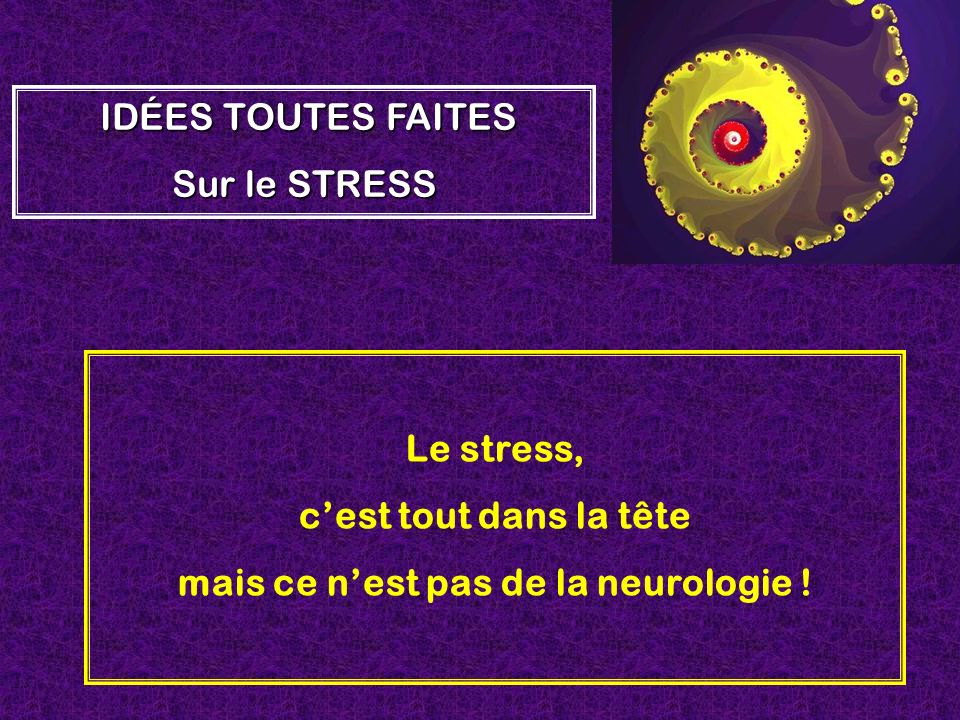 Le stress, cest tout dans la tête mais ce nest pas de la neurologie ! IDÉES TOUTES FAITES Sur le STRESS