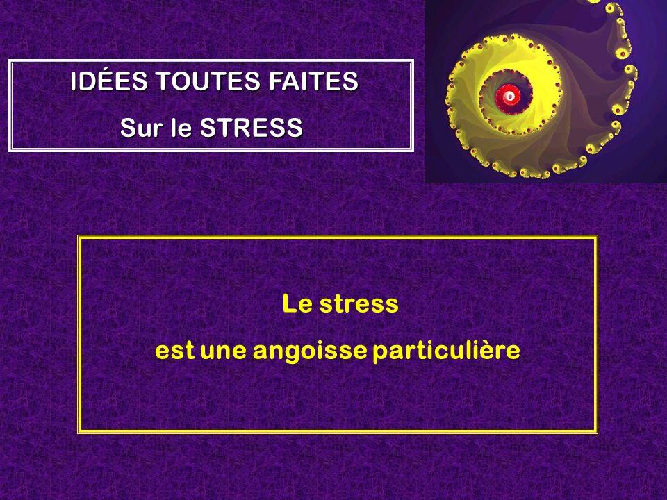 Le stress est une angoisse particulière IDÉES TOUTES FAITES Sur le STRESS