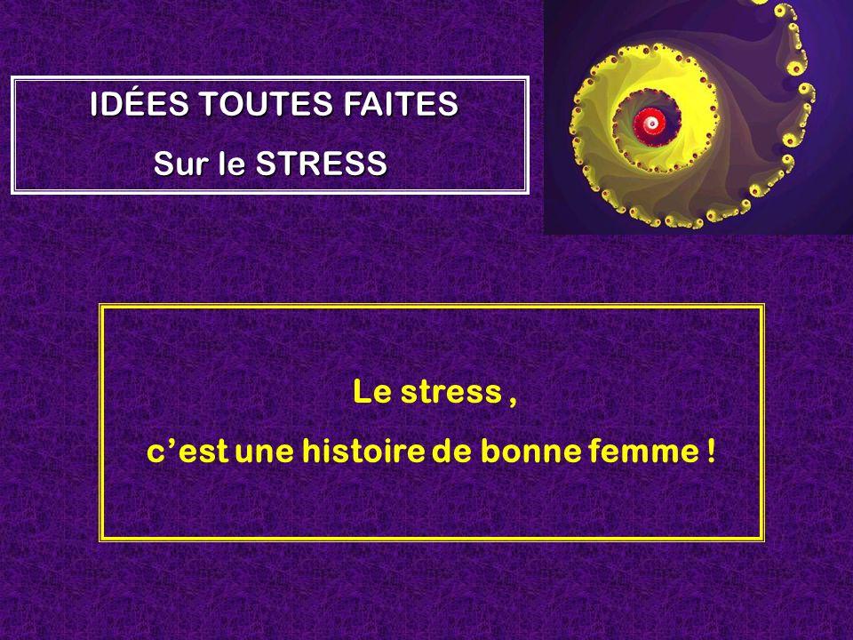 Le stress, cest une histoire de bonne femme ! IDÉES TOUTES FAITES Sur le STRESS
