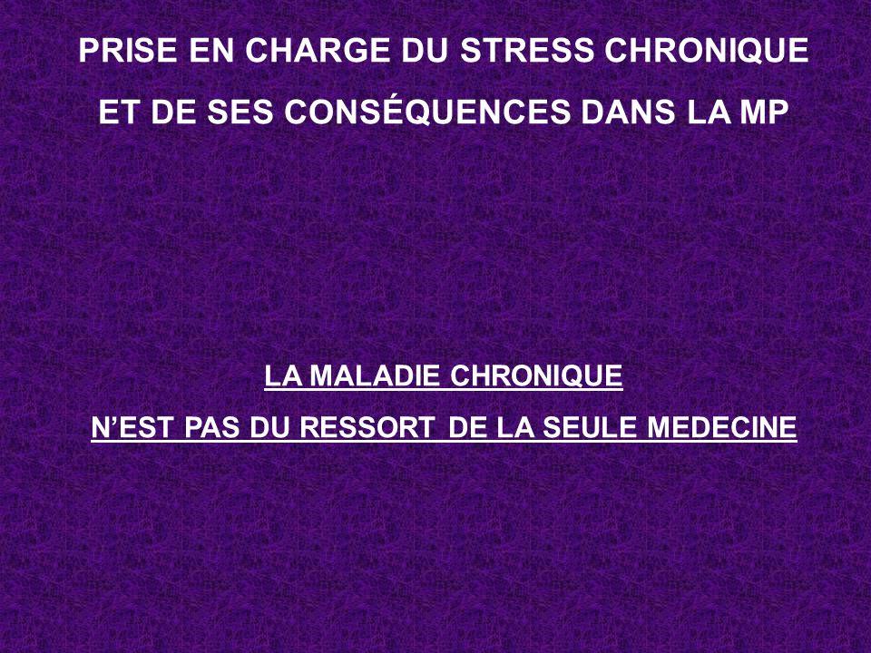 PRISE EN CHARGE DU STRESS CHRONIQUE ET DE SES CONSÉQUENCES DANS LA MP LA MALADIE CHRONIQUE NEST PAS DU RESSORT DE LA SEULE MEDECINE