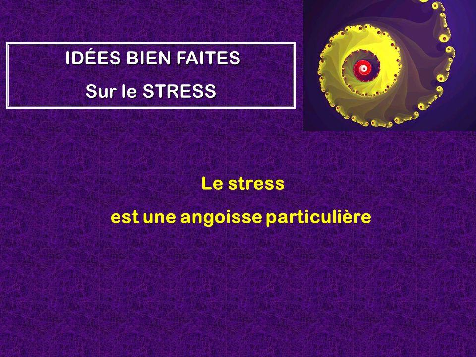Le stress est une angoisse particulière I II IDÉES BIEN FAITES Sur le STRESS