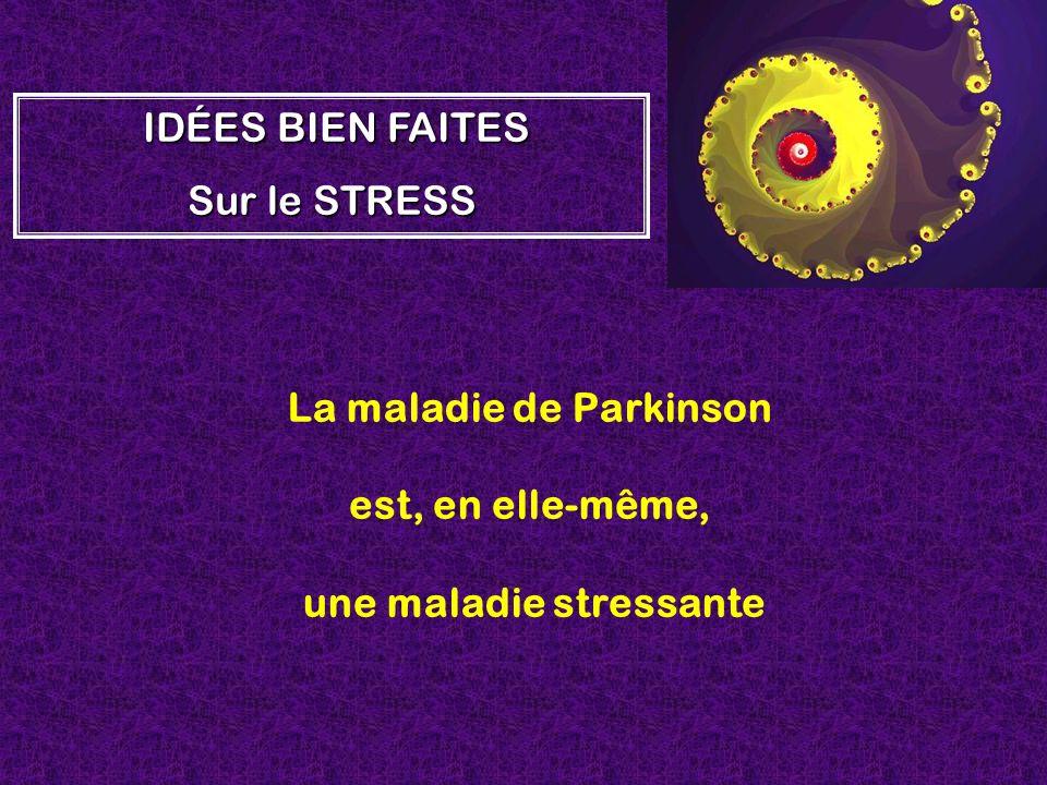 La maladie de Parkinson est, en elle-même, une maladie stressante I II IDÉES BIEN FAITES Sur le STRESS