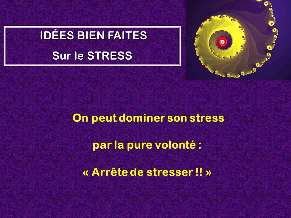 On peut dominer son stress par la pure volonté : « Arrête de stresser !! » I II IDÉES BIEN FAITES Sur le STRESS