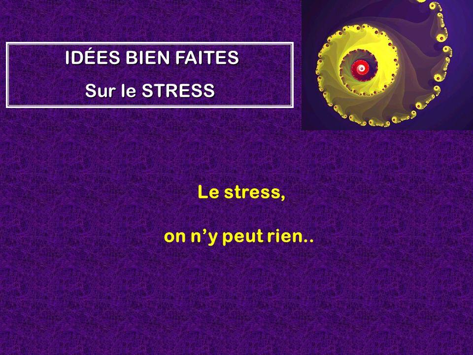 Le stress, on ny peut rien.. I II IDÉES BIEN FAITES Sur le STRESS