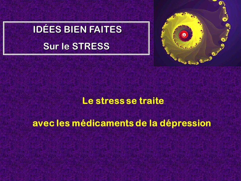 Le stress se traite avec les médicaments de la dépression I II IDÉES BIEN FAITES Sur le STRESS