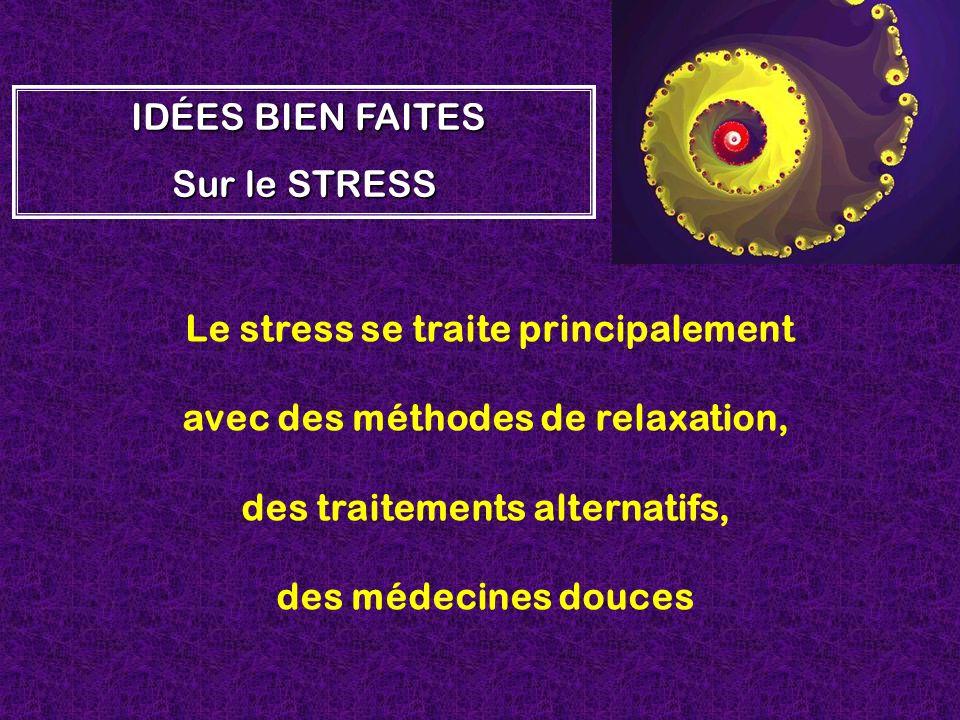 Le stress se traite principalement avec des méthodes de relaxation, des traitements alternatifs, des médecines douces I II IDÉES BIEN FAITES Sur le ST