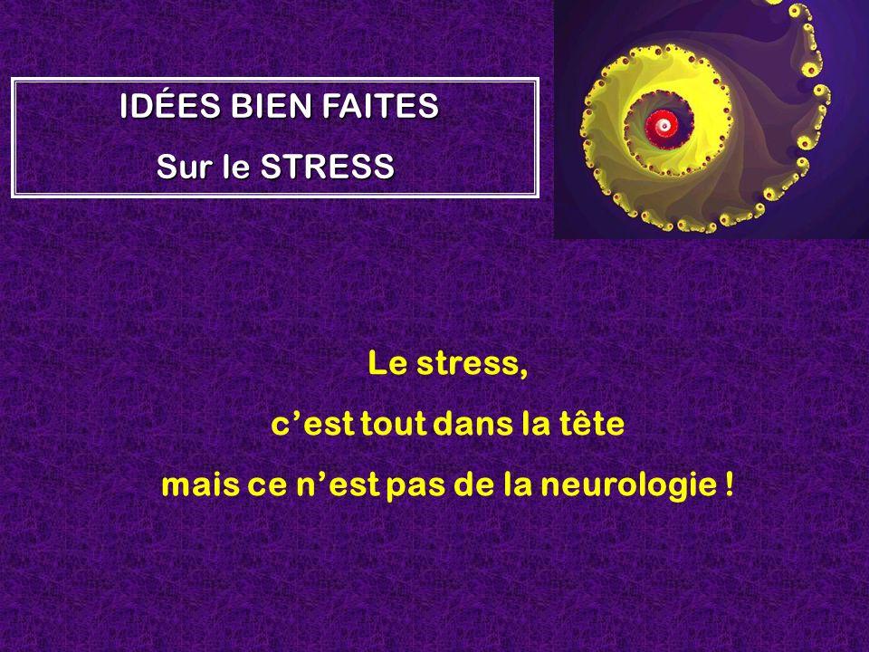 Le stress, cest tout dans la tête mais ce nest pas de la neurologie ! I II IDÉES BIEN FAITES Sur le STRESS