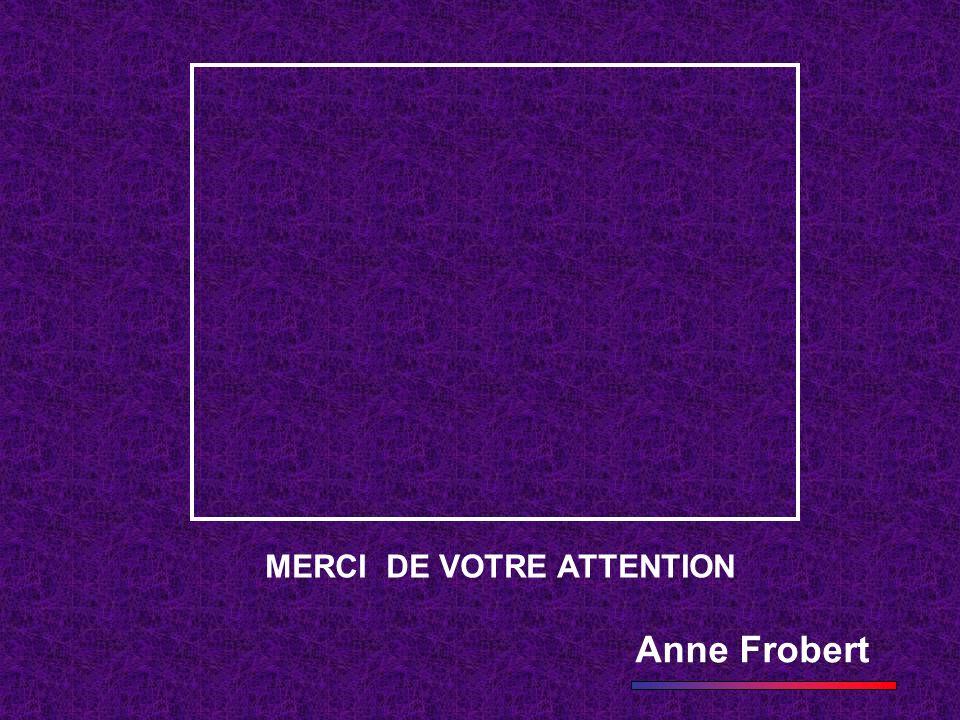 MERCI DE VOTRE ATTENTION Anne Frobert