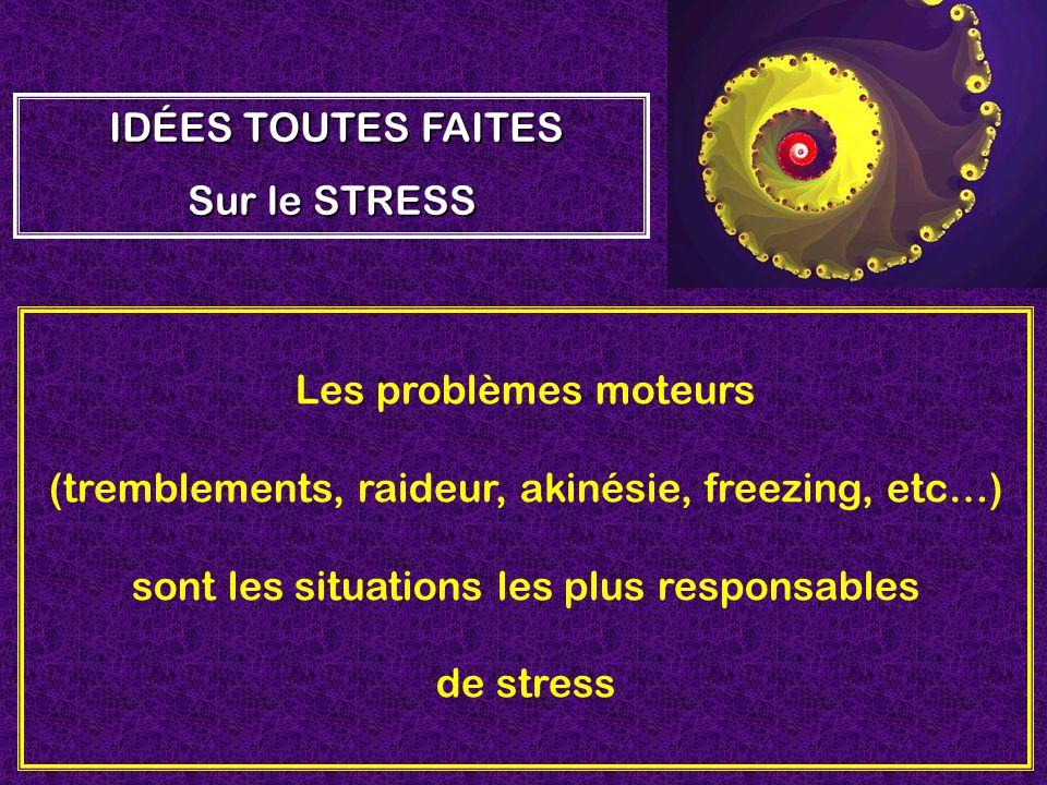 Les problèmes moteurs (tremblements, raideur, akinésie, freezing, etc…) sont les situations les plus responsables de stress IDÉES TOUTES FAITES Sur le