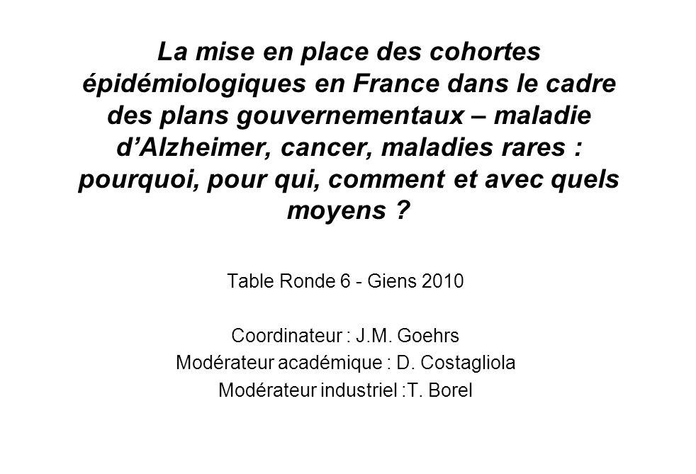 La mise en place des cohortes épidémiologiques en France dans le cadre des plans gouvernementaux – maladie dAlzheimer, cancer, maladies rares : pourquoi, pour qui, comment et avec quels moyens .