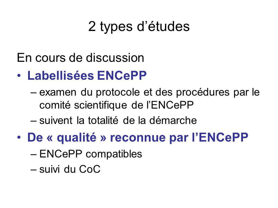2 types détudes En cours de discussion Labellisées ENCePP –examen du protocole et des procédures par le comité scientifique de lENCePP –suivent la totalité de la démarche De « qualité » reconnue par lENCePP –ENCePP compatibles –suivi du CoC