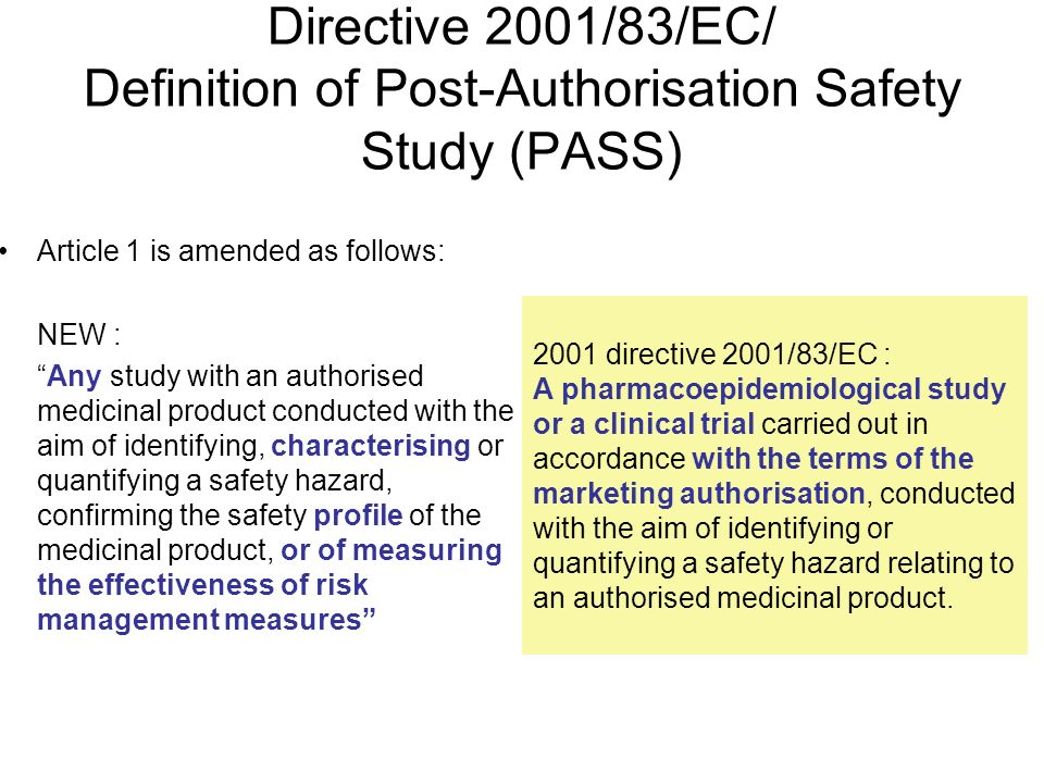 5 Directive 2001/83/EC/ Definition of Post-Authorisation Safety Study (PASS) Article 1 is amended as follows: NEW : Any study with an authorised medicinal product conducted with the aim of identifying, characterising or quantifying a safety hazard, confirming the safety profile of the medicinal product, or of measuring the effectiveness of risk management measures 2001 directive 2001/83/EC : A pharmacoepidemiological study or a clinical trial carried out in accordance with the terms of the marketing authorisation, conducted with the aim of identifying or quantifying a safety hazard relating to an authorised medicinal product.