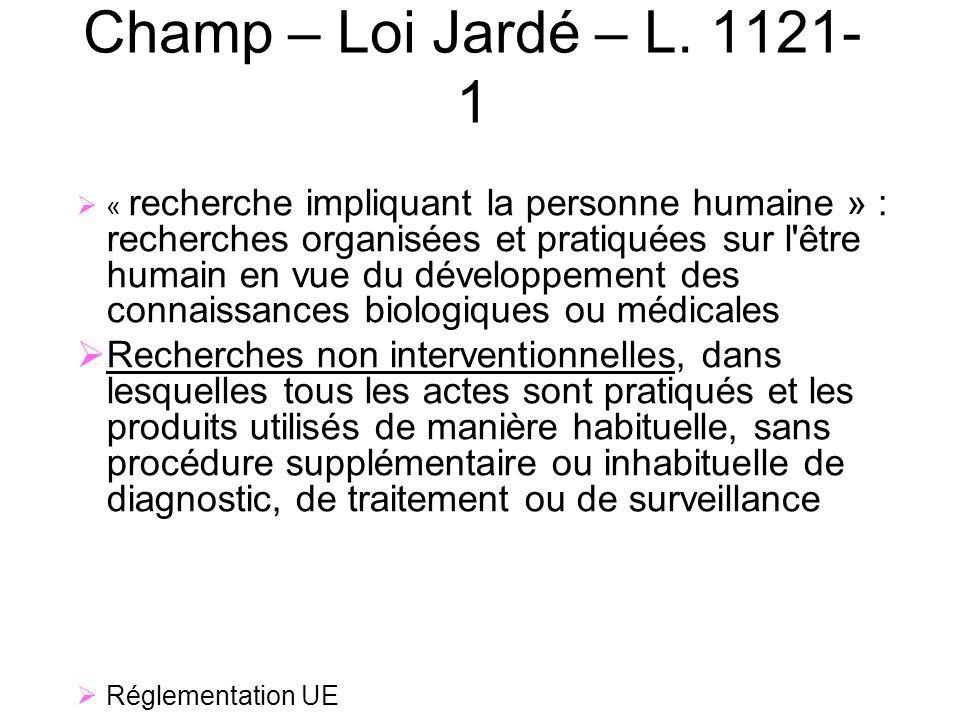 7 Champ – Loi Jardé – L. 1121- 1 « recherche impliquant la personne humaine » : recherches organisées et pratiquées sur l'être humain en vue du dévelo