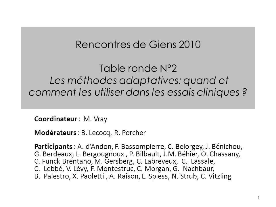 1 Rencontres de Giens 2010 Table ronde N°2 Les méthodes adaptatives: quand et comment les utiliser dans les essais cliniques ? Coordinateur : M. Vray