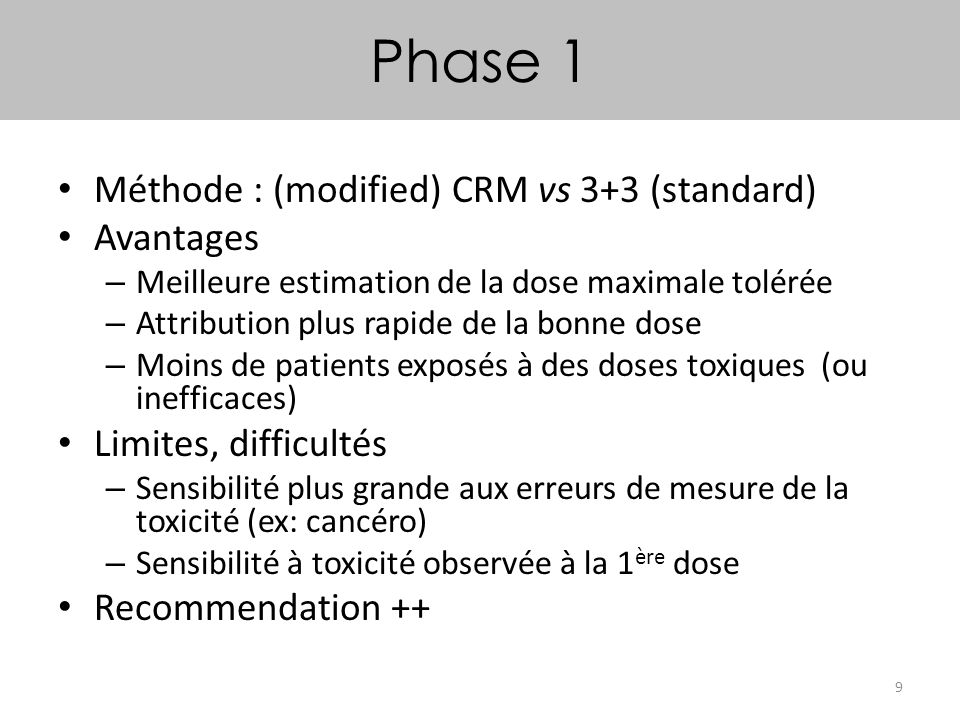 9 Phase 1 Méthode : (modified) CRM vs 3+3 (standard) Avantages – Meilleure estimation de la dose maximale tolérée – Attribution plus rapide de la bonn