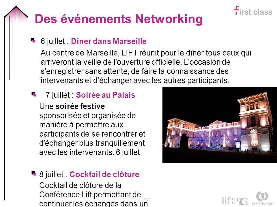 27 Des événements Networking 6 juillet : Diner dans Marseille Au centre de Marseille, LIFT réunit pour le dîner tous ceux qui arriveront la veille de l ouverture officielle.