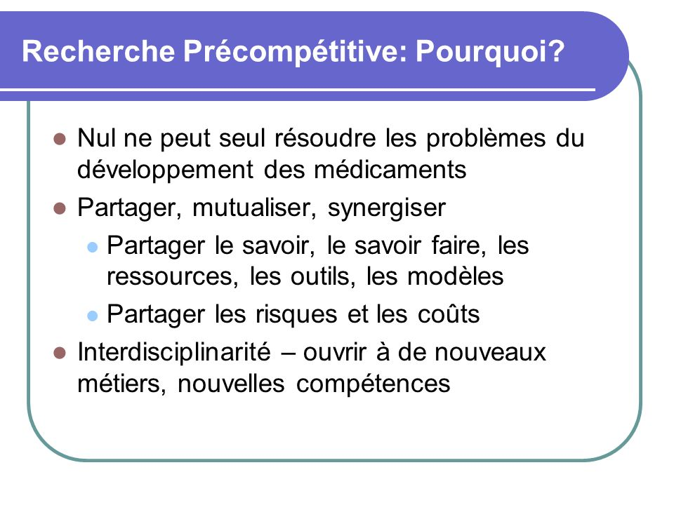 Recherche Précompétitive: Pourquoi? Nul ne peut seul résoudre les problèmes du développement des médicaments Partager, mutualiser, synergiser Partager