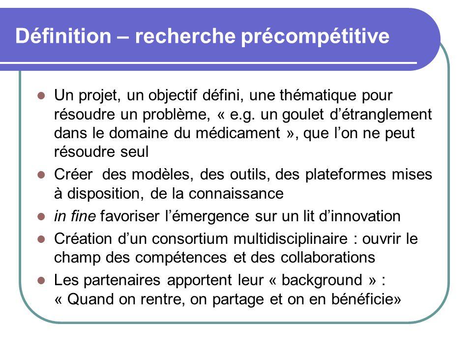 Définition – recherche précompétitive Un projet, un objectif défini, une thématique pour résoudre un problème, « e.g. un goulet détranglement dans le