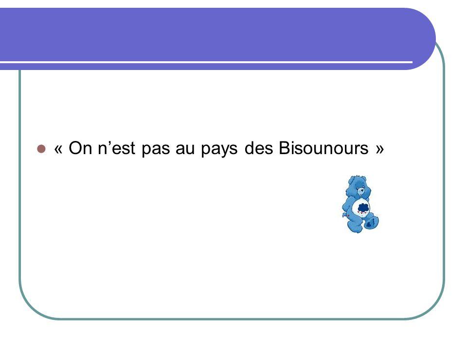 « On nest pas au pays des Bisounours »