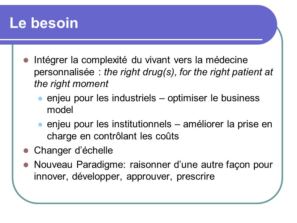 Le besoin Intégrer la complexité du vivant vers la médecine personnalisée : the right drug(s), for the right patient at the right moment enjeu pour les industriels – optimiser le business model enjeu pour les institutionnels – améliorer la prise en charge en contrôlant les coûts Changer déchelle Nouveau Paradigme: raisonner dune autre façon pour innover, développer, approuver, prescrire