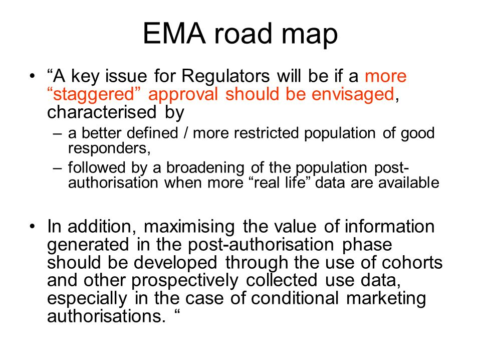 EMA road map A key issue for Regulators will be if a more staggered approval should be envisaged, characterised by –a better defined / more restricted population of good responders, –followed by a broadening of the population post- authorisation when more real life data are available In addition, maximising the value of information generated in the post-authorisation phase should be developed through the use of cohorts and other prospectively collected use data, especially in the case of conditional marketing authorisations.