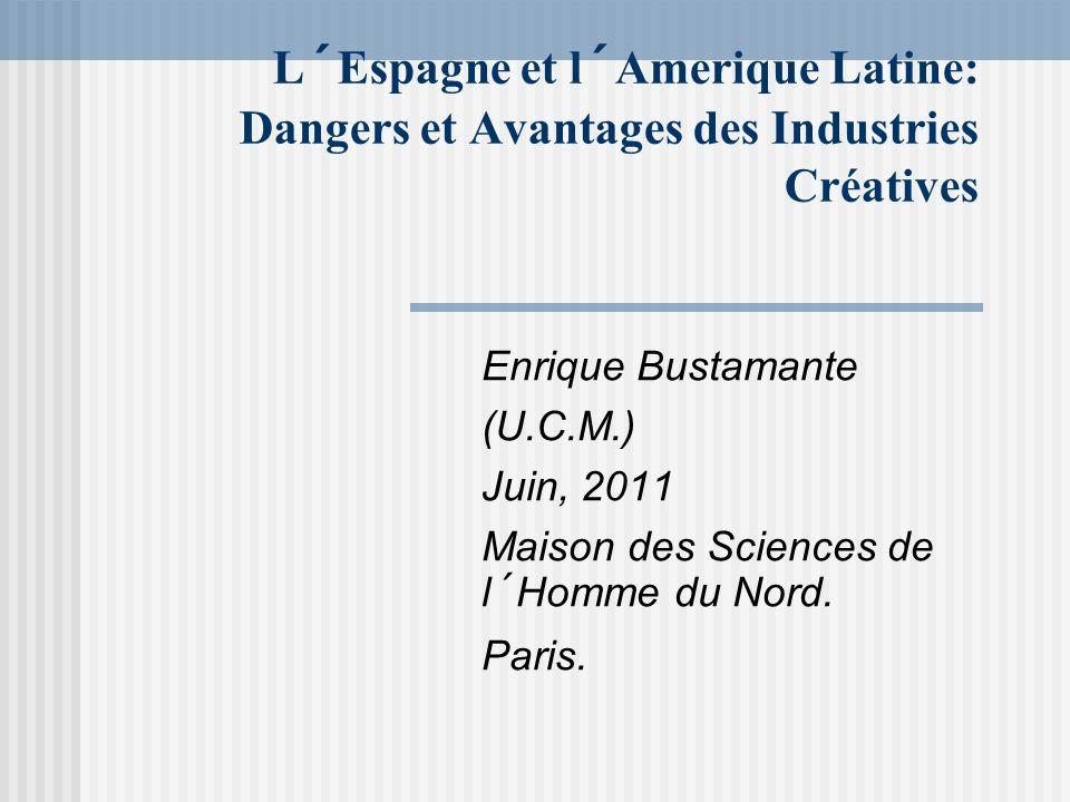 L´Espagne et l´Amerique Latine: Dangers et Avantages des Industries Créatives Enrique Bustamante (U.C.M.) Juin, 2011 Maison des Sciences de l´Homme du
