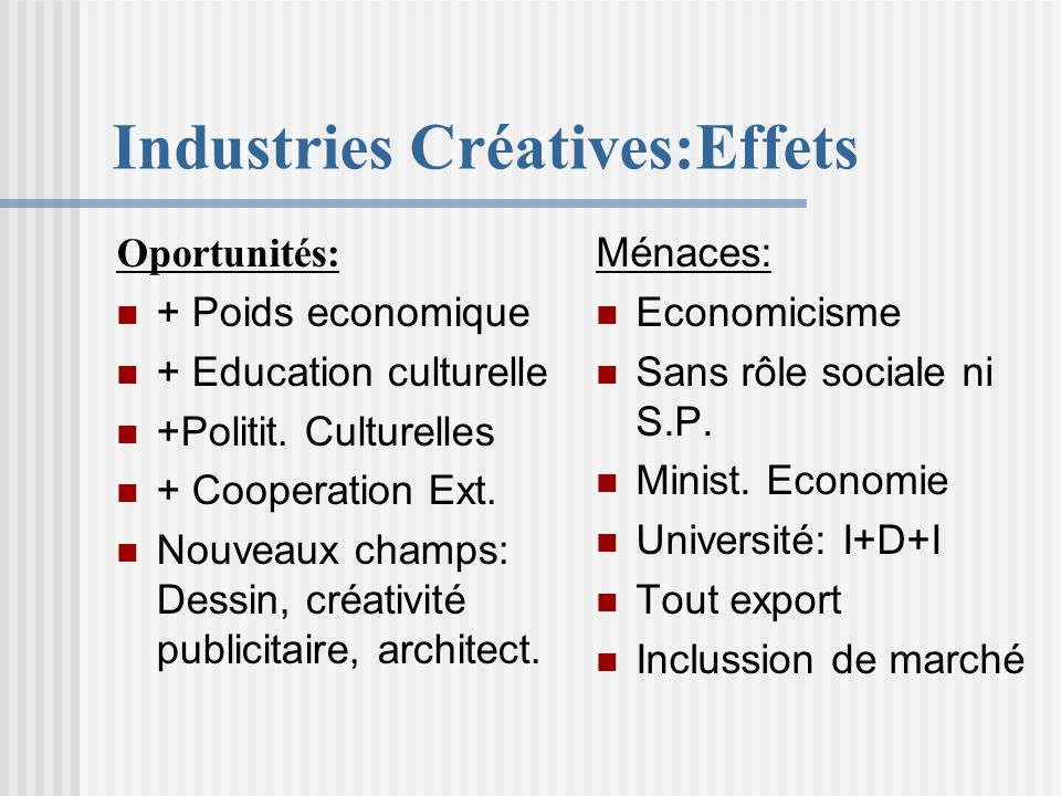 Industries Créatives:Effets Oportunités: + Poids economique + Education culturelle +Politit. Culturelles + Cooperation Ext. Nouveaux champs: Dessin, c
