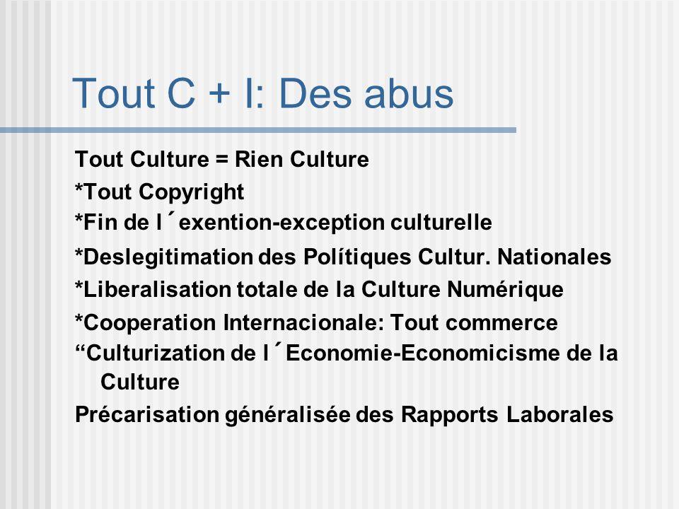 Tout C + I: Des abus Tout Culture = Rien Culture *Tout Copyright *Fin de l´exention-exception culturelle *Deslegitimation des Polítiques Cultur. Natio