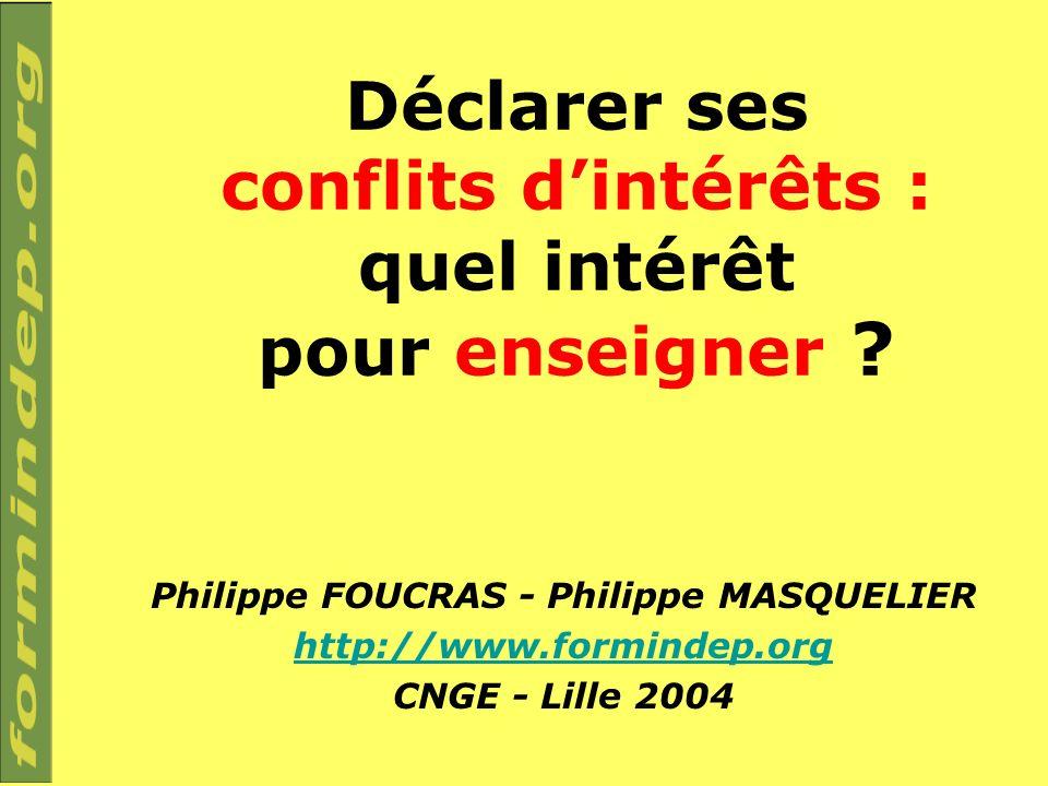 Déclarer ses conflits dintérêts : quel intérêt pour enseigner ? Philippe FOUCRAS - Philippe MASQUELIER http://www.formindep.org CNGE - Lille 2004
