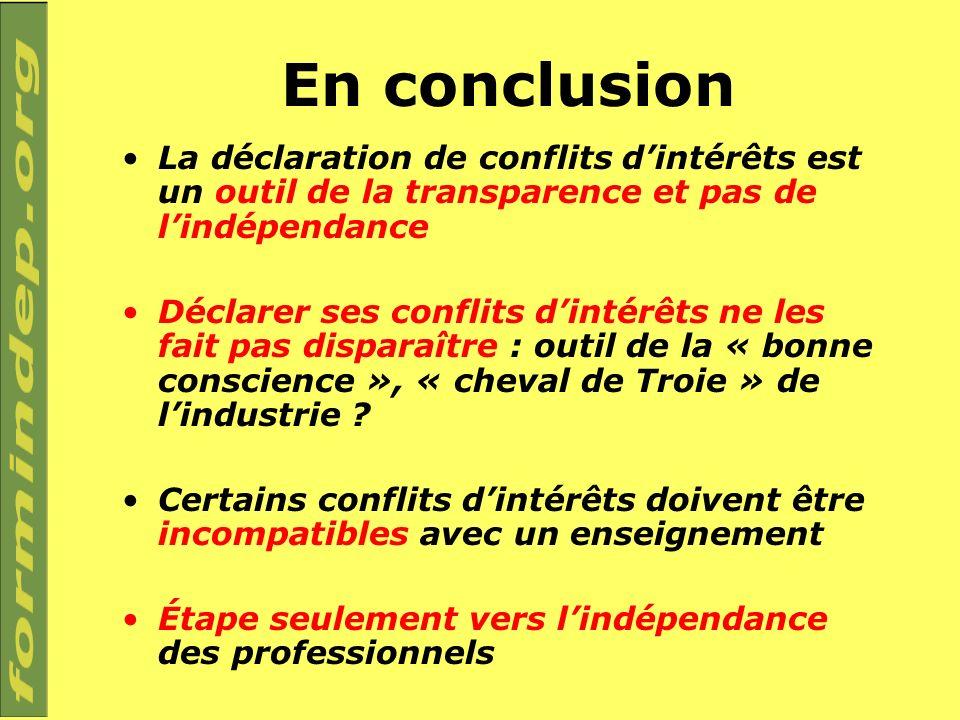 En conclusion La déclaration de conflits dintérêts est un outil de la transparence et pas de lindépendance Déclarer ses conflits dintérêts ne les fait pas disparaître : outil de la « bonne conscience », « cheval de Troie » de lindustrie .
