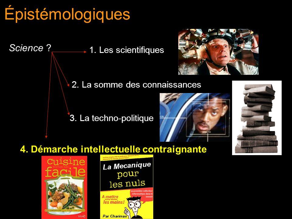 Épistémologiques Science ? 4. Démarche intellectuelle contraignante 2. La somme des connaissances 3. La techno-politique 1. Les scientifiques