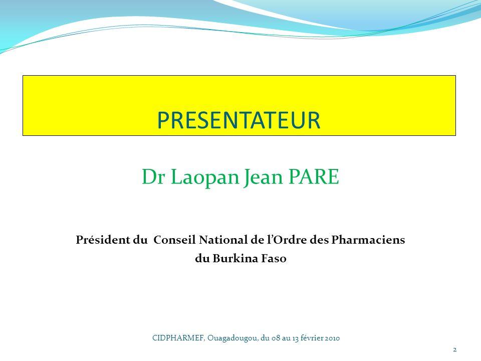Dr Laopan Jean PARE Président du Conseil National de lOrdre des Pharmaciens du Burkina Faso PRESENTATEUR 2 CIDPHARMEF, Ouagadougou, du 08 au 13 févrie
