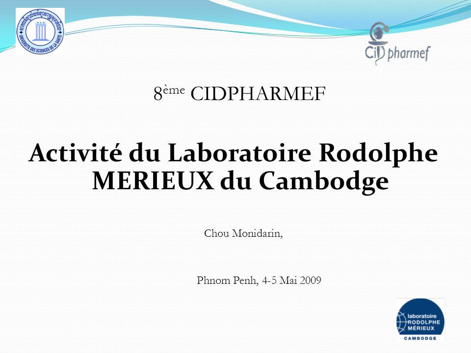 Activité du Laboratoire Rodolphe MERIEUX du Cambodge 8 ème CIDPHARMEF Phnom Penh, 4-5 Mai 2009 Chou Monidarin,