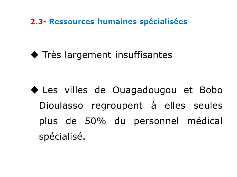 2.3- Ressources humaines spécialisées Très largement insuffisantes Les villes de Ouagadougou et Bobo Dioulasso regroupent à elles seules plus de 50% du personnel médical spécialisé.