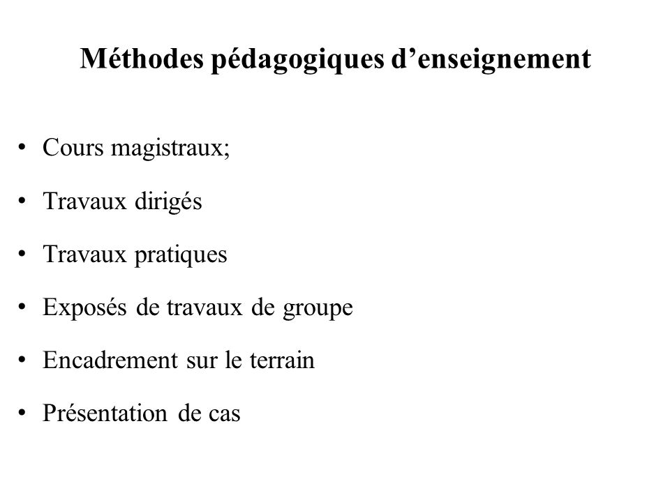Méthodes pédagogiques denseignement Cours magistraux; Travaux dirigés Travaux pratiques Exposés de travaux de groupe Encadrement sur le terrain Présentation de cas