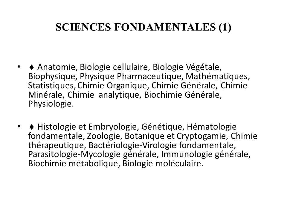 SCIENCES FONDAMENTALES (1) Anatomie, Biologie cellulaire, Biologie Végétale, Biophysique, Physique Pharmaceutique, Mathématiques, Statistiques, Chimie Organique, Chimie Générale, Chimie Minérale, Chimie analytique, Biochimie Générale, Physiologie.