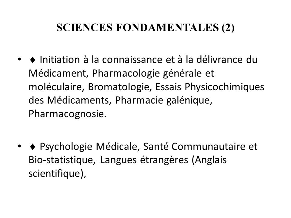 SCIENCES FONDAMENTALES (2) Initiation à la connaissance et à la délivrance du Médicament, Pharmacologie générale et moléculaire, Bromatologie, Essais Physicochimiques des Médicaments, Pharmacie galénique, Pharmacognosie.