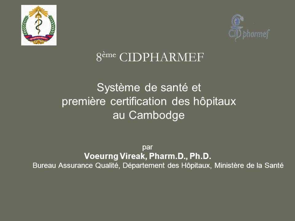 par Voeurng Vireak, Pharm.D., Ph.D. Bureau Assurance Qualité, Département des Hôpitaux, Ministère de la Santé Système de santé et première certificati