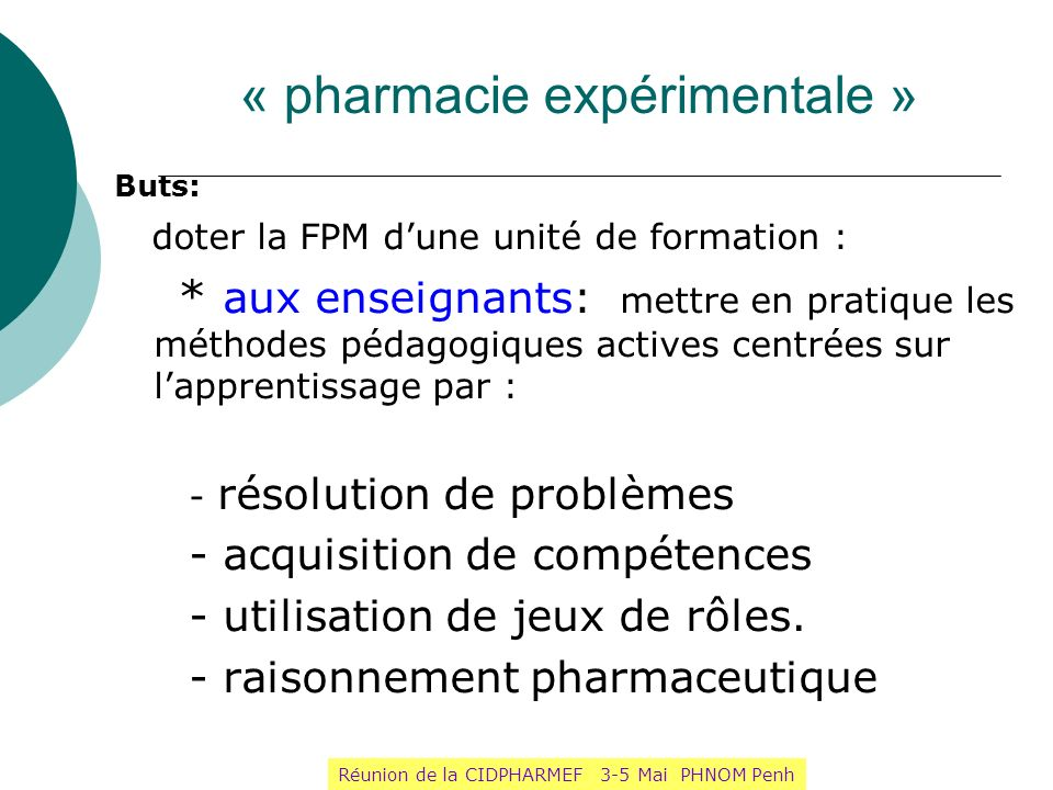 « pharmacie expérimentale » Buts: doter la FPM dune unité de formation : * aux enseignants: mettre en pratique les méthodes pédagogiques actives centr